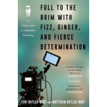 Full to the Brim with Fizz, Ginger, and Fierce Determination: A Modern Guide to Independent Filmmaking by Tori Butler-Hart, 9781493051298