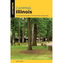 Camping Illinois: A Comprehensive Guide To The State's Best Campgrounds by Ted Villaire, 9781493055364