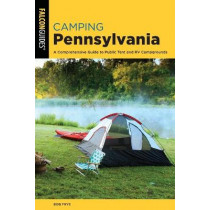 Camping Pennsylvania: A Comprehensive Guide to Public Tent and RV Campgrounds by Bob Frye, 9781493056415