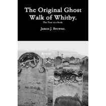 The Original Ghost Walk of Whitby-The Tour in a Book. by James J Browne, 9781494362416