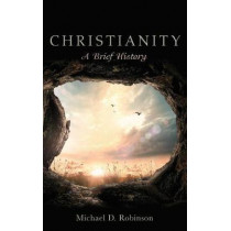 Christianity: A Brief History by Michael D Robinson, 9781498243780