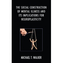 The Social Construction of Mental Illness and Its Implications for Neuroplasticity by Michael T. Walker, 9781498524858