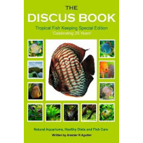The Discus Book Tropical Fish Keeping Special Edition: Celebrating 25 years - Natural Aquariums, Healthy Diets and Fish Care by Alastair R Agutter, 9781499289831