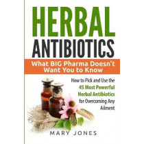 Herbal Antibiotics: What BIG Pharma Doesn't Want You to Know - How to Pick and Use the 45 Most Powerful Herbal Antibiotics for Overcoming Any Ailment by Mary Jones, 9781520779003