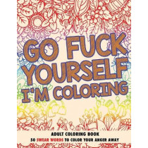 Go F*ck Yourself, I'm Coloring: Adult Coloring Book: 50 Swear Words To Color Your Anger Away by Chapin Publishing LLC, 9781521399156
