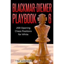 Blackmar-Diemer Playbook 6: 200 Opening Chess Positions for White by Tim Sawyer, 9781521588444