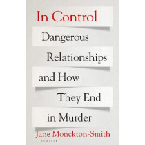 In Control: Dangerous Relationships and How They End in Murder by Jane Monckton-Smith, 9781526613219