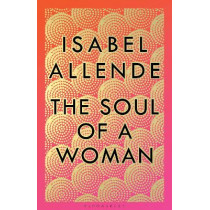 The Soul of a Woman: Rebel Girls, Impatient Love, and Long Life by Isabel Allende, 9781526630810