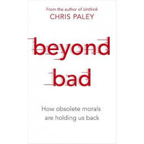 Beyond Bad: How obsolete morals are holding us back by Chris Paley, 9781529327090