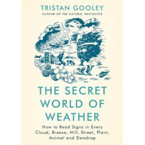 The Secret World of Weather: How to Read Signs in Every Cloud, Breeze, Hill, Street, Plant, Animal, and Dewdrop by Tristan Gooley, 9781529339550