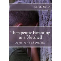 Therapeutic Parenting in a Nutshell: Positives and Pitfalls by Sarah Naish, 9781533592156