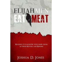 Elijah Men Eat Meat: readings to slaughter your inner Ahab & pursue revival and reform by Joshua D Jones, 9781537764313