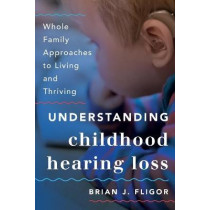 Understanding Childhood Hearing Loss: Whole Family Approaches to Living and Thriving by Brian J. Fligor, 9781538126028