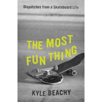 The Most Fun Thing: Dispatches from a Skateboard Life by Kyle Beachy, 9781538754115