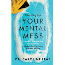 Cleaning Up Your Mental Mess: 5 Simple, Scientifically Proven Steps to Reduce Anxiety, Stress, and Toxic Thinking by Dr. Caroline Leaf, 9781540900401