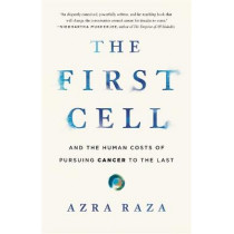 The First Cell: And the Human Costs of Pursuing Cancer to the Last by Azra Raza, 9781541699526