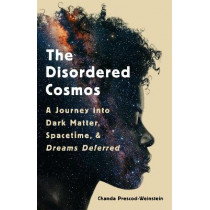 The Disordered Cosmos: A Journey Into Dark Matter, Spacetime, and Dreams Deferred by Chanda Prescod-Weinstein, 9781541724709