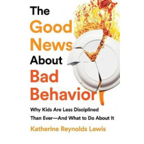 The Good News about Bad Behavior: Why Kids Are Less Disciplined Than Ever and What to Do about It by Katherine Reynolds Lewis, 9781541774063