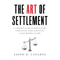 The Art of Settlement: A Lawyer's Guide to Regulatory Compliance when Resolving Catastrophic Claims by Jason D Lazarus, 9781544509815