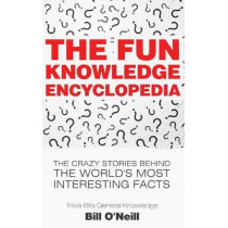 The Fun Knowledge Encyclopedia: The Crazy Stories Behind the World's Most Interesting Facts by Bill O'Neill, 9781548667986