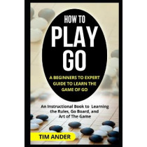 How to Play Go: A Beginners to Expert Guide to Learn The Game of Go: An Instructional Book to Learning the Rules, Go Board, and Art of The Game by Tim Ander, 9781549564758
