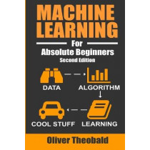 Machine Learning For Absolute Beginners: A Plain English Introduction by Oliver Theobald, 9781549617218