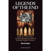 Legends of the End: Prophecies of the End Times, Antichrist, Apocalypse, and Messiah from Eight Religious Traditions by Charles Upton, 9781597310253