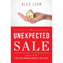 The Unexpected Sale: Guidance for the Executor/Administrator of an Estate by Alex Lehr, 9781599328362
