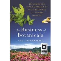 The Business of Botanicals: Exploring the Healing Promise of Plant Medicines in a Global Industry by Ann Armbrecht, 9781603587488
