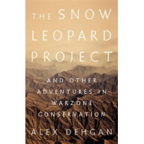 The Snow Leopard Project: And Other Adventures in Warzone Conservation by Alex Dehgan, 9781610396950