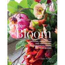 In Bloom: Growing, Harvesting, and Arranging Homegrown Flowers All Year Round by Clare Nolan, 9781620083284