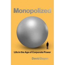 Monopolized: Life in the Age of Corporate Power by David Dayen, 9781620975411
