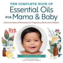 The Complete Book of Essential Oils for Mama and Baby: Safe and Natural Remedies for Pregnancy, Birth, and Children by Christina Anthis, 9781623159344