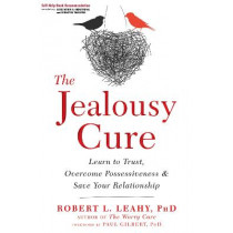 The Jealousy Cure: Learn to Trust, Overcome Possessiveness, and Save Your Relationship by Dr Robert L. Leahy, 9781626259751