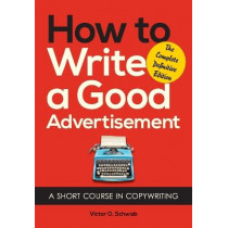 How to Write a Good Advertisement: A Short Course in Copywriting by Victor O Schwab, 9781626549623