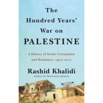 The Hundred Years' War on Palestine: A History of Settler Colonialism and Resistance, 1917-2017 by Rashid Khalidi, 9781627798556
