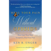 Heal Your Pain Without Opioids: Don't Just Treat Your Symptoms, Heal Your Pain by Ken R Unger, 9781628656985
