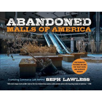 Abandoned Malls of America: Crumbling Commerce Left Behind by Seph Lawless, 9781631585234