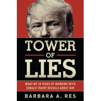 Tower of Lies: What My Eighteen Years of Working with Donald Trump Reveals about Him by Barbara a Res, 9781631683046