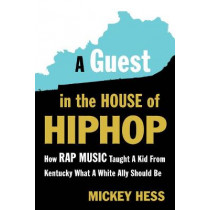 A Guest in the House of Hip-Hop: How Rap Music Taught a Kid from Kentucky What a White Ally Should Be by Mickey Hess, 9781632460776