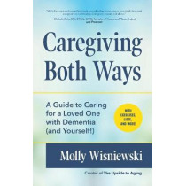 Caregiving Both Ways: A Guide to Caring for a Loved One with Dementia (and Yourself!) by Molly Wisniewski, 9781633539846