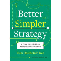 Better, Simpler Strategy: A Value-Based Guide to Exceptional Performance by Felix Oberholzer-Gee, 9781633699694