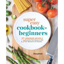 Super Easy Cookbook for Beginners: 5-Ingredient Recipes and Essential Techniques to Get You Started in the Kitchen by Lisa Grant, 9781641520331
