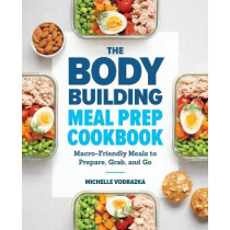 The Bodybuilding Meal Prep Cookbook: Macro-Friendly Meals to Prepare, Grab, and Go by Michelle Vodrazka, 9781641523844