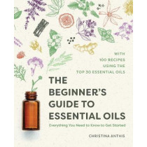 The Beginner's Guide to Essential Oils: Everything You Need to Know to Get Started by Christina Anthis, 9781641525138