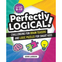 Perfectly Logical!: Challenging Fun Brain Teasers and Logic Puzzles for Smart Kids by Jenn Larson, 9781641525312