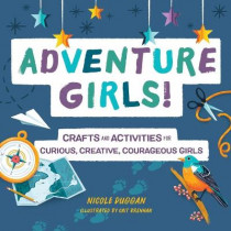 Adventure Girls!: Crafts and Activities for Curious, Creative, Courageous Girls by Nicole Duggan, 9781641527422