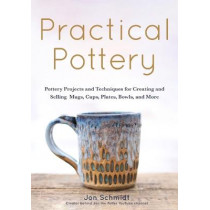 Practical Pottery: 40 Pottery Projects for Creating and Selling  Mugs, Cups, Plates, Bowls, and More by Jon Schmidt, 9781642502220