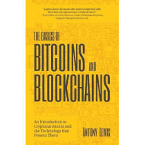 The Basics of Bitcoins and Blockchains: An Introduction to Cryptocurrencies and the Technology that Powers Them (Cryptography, Crypto Trading, Derivatives, Digital Assets) by Antony Lewis, 9781642506730