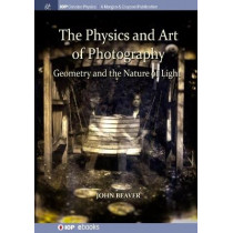 The Physics and Art of Photography, Volume 1: Geometry and the Nature of Light by John Beaver, 9781643273297